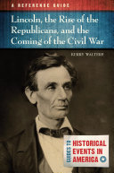 Lincoln, the Rise of the Republicans, and the Coming of the Civil War: A Reference Guide