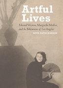 Artful Lives: Edward Weston, Margrethe Mather, and the ...