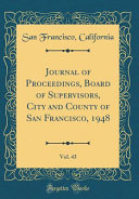 Journal Of Proceedings Board Of Supervisors City And County Of San Francisco 1948 Vol 43 Classic Reprint