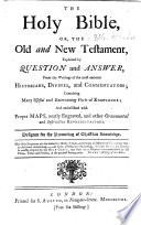 The Holy Bible  Or  the Old and New Testament  Explained by Question and Answer  from the Writings of the Most Eminent Historians  Divines and Commentators     and Embellished with     Maps  Etc