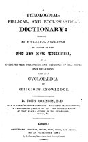 A Theological, Biblical and Ecclesiastical Dictionary, serving as a general note-book to illustrate the Old and New Testament, as a guide to the practices and opinions of all sects and religions, and as a cyclopædia of religious knowledge