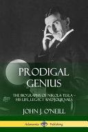 Prodigal Genius: The Biography of Nikola Tesla; His Life, Legacy and Journals