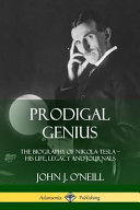 Prodigal Genius: The Biography of Nikola Tesla; His Life, Legacy and Journals