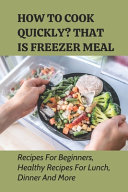 How To Cook Quickly  That Is Freezer Meal