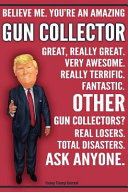Funny Trump Journal   Believe Me  You re an Amazing Gun Collector Great  Really Great  Very Awesome  Fantastic  Other Gun Collectors Total Disasters  Ask Anyone