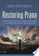 """Restoring Prana: A Therapeutic Guide to Pranayama and Healing Through the Breath for Yoga Therapists, Yoga Teachers, and Healthcare Practitioners"" by Robin L. Rothenberg, Kirsteen Wright, Richard Miller"