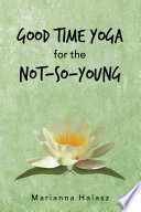 Good Time Yoga for the Not So Young Book PDF