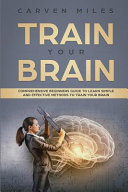 Train Your Brain: Comprehensive Beginners Guide to Learn Simple and Effective Methods to Train Your Brain Pdf/ePub eBook