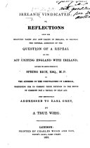 Ireland Vindicated  or  Reflections upon the measures taken and now taking in Ireland  to prevent the general agitation of the question of a Repeal of the Act uniting England with Ireland  and upon the answer returned by Spring Rice  Esq   M P  to the address of the Cordwainers of Limerick  requesting him to present their petition to the House of Commons for a repeal of that Act     By a True Whig