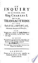 An Inquiry Into The Share Which King Charles I Had In The Transactions Of The Earl Of Glamorgan