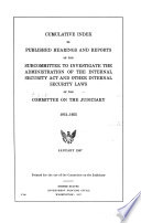 Cumulative Index To Published Hearings And Reports Of The Subcommittee To Investigate The Administration Of The Internal Security Act And Other Internal Security Laws Of The Committee On The Judiciary 1951 1955