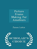 Picture Frame Making for Amateurs   Scholar s Choice Edition
