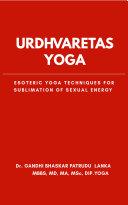 Urdhvaretas Yoga: Esoteric Yoga Techniques For Sublimation Of Sexual Energy