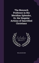 The Nonsuch Professor in His Meridian Splendor, Or, the Singular Actions of Sanctified Christians