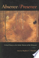 Absence/Presence  : Essays and Reflections on the Artistic Memory of the Holocaust