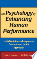 """The Psychology of Enhancing Human Performance: The Mindfulness-Acceptance-Commitment (MAC) Approach"" by Frank L. Gardner, PhD, ABPP, Zella E. Moore, PsyD"