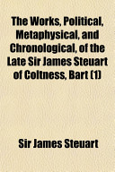 The Works, Political, Metaphysical, and Chronological, of the Late Sir James Steuart of Coltness, Bart (1)
