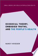 Ecosocial Theory  Embodied Truths  and the People s Health