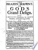 The Brazen Serpent  Or God s Grand Design  Viz  Christ s Exaltation for Man s Salvation  in His Believing on Him  Etc