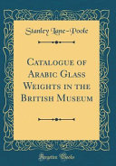 Catalogue Of Arabic Glass Weights In The British Museum Classic Reprint
