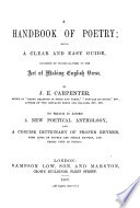 A Handbook of Poetry  being a clear and easy guide     to the art of making English verse     To which is added a new poetical anthology  and a concise dictionary of proper rhymes  etc