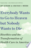 """Everybody Wants to Go to Heaven but Nobody Wants to Die: Bioethics and the Transformation of Health Care in America"" by Amy Gutmann, Jonathan D. Moreno"