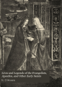 Lives and Legends of the Evangelists  Apostles  and Other Early Saints