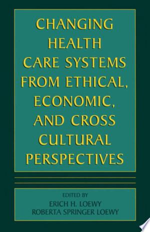 Download Changing Health Care Systems from Ethical, Economic, and Cross Cultural Perspectives Free Books - Read Books