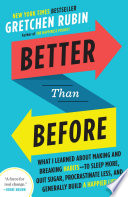 """Better Than Before: What I Learned About Making and Breaking Habits-to Sleep More, Quit Sugar, Procrastinate Less, and Generally Build a Happier Life"" by Gretchen Rubin"