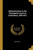 Read Online Administration in the Prerogative Court of Canterbury, 1559-1571 For Free