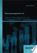 Wissensmanagement 2.0: Integration sozialer Komponenten in den Wertschöpfungsprozess von Unternehmen