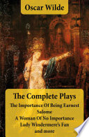 The Complete Plays  The Importance Of Being Earnest   Salome   A Woman Of No Importance   Lady Windermere s Fan and more