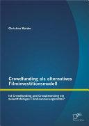 """Crowdfunding als alternatives Filminvestitionsmodell: Ist Crowdfunding und Crowdinvesting ein zukunftsf""""higes Filmfinanzierungsmittel?"""