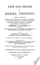 Life and Death in Rebel Prisons  giving a complete history of the inhuman     treatment of our brave soldiers by rebel authorities     principally at Andersonville  Ga   and Florence  S  C   etc