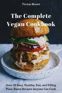 The Complete Vegan Cookbook: Over 50 Easy, Healthy, Fun, and Filling Plant-Based Recipes Anyone Can Cook Book
