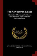 The Play Party in Indiana  A Collection of Folk Songs and Games  with Descriptive Introduction and Correlating Notes