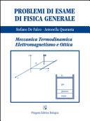 Problemi di esame di fisica generale. Meccanica, termodinamica, elettromaagnetismo e ottica