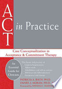 """""""ACT in Practice: Case Conceptualization in Acceptance & Commitment Therapy"""" by Patricia A. Bach, Daniel J. Moran"""