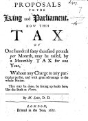 Proposals to the King and Parliament  how this tax of one hundred sixty thousand pounds per moneth may be raised by a monthly tax for one year      by setting up Banks here  like the Banks at Venice