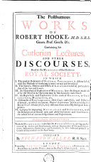 The Posthumous Works of Robert Hooke, ... Containing His Cutlerian Lectures, and Other Discourses, Read at the Meetings of the Illustrious Royal Society. ... Illustrated with Sculptures. To These Discourses is Prefixt the Author's Life, ... Publish'd by Richard Waller