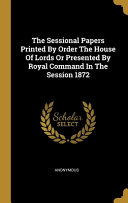 The Sessional Papers Printed By Order The House Of Lords Or Presented By Royal Command In The Session 1872