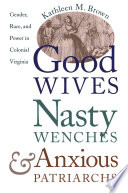 """""""Good Wives, Nasty Wenches, and Anxious Patriarchs: Gender, Race, and Power in Colonial Virginia"""" by Kathleen M. Brown"""