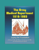 The Army Medical Department 1818 1865 Laying The Foundation Covering The War With Mexico The American Civil War And Achievements And Failures