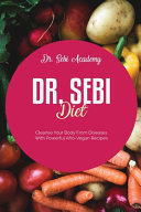 Dr. Sebi Diet: Cleanse Your Body From Diseases With Powerful Afro-Vegan Recipes