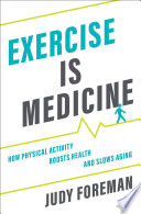 """Exercise Is Medicine: How Physical Activity Boosts Health and Slows Aging"" by Judy Foreman"
