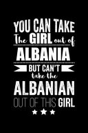 Can Take Girl Out of Albania But Can t Take the Albanian Out of the Girl Pride Proud Patriotic 120 Pages 6 X 9 Notebook