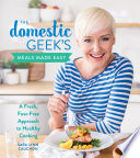 """""""The Domestic Geek's Meals Made Easy: A Fresh, Fuss-Free Approach to Healthy Cooking"""" by Sara Lynn Cauchon"""