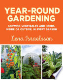 Year-round gardening : growing vegetables and herbs, inside or outside, in every season