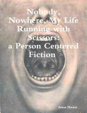 Nobody, Nowhere, My Life Running with Scissors, a Person Centered Fiction