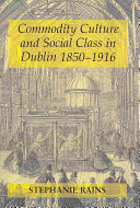Commodity Culture and Social Class in Dublin 1850 1916